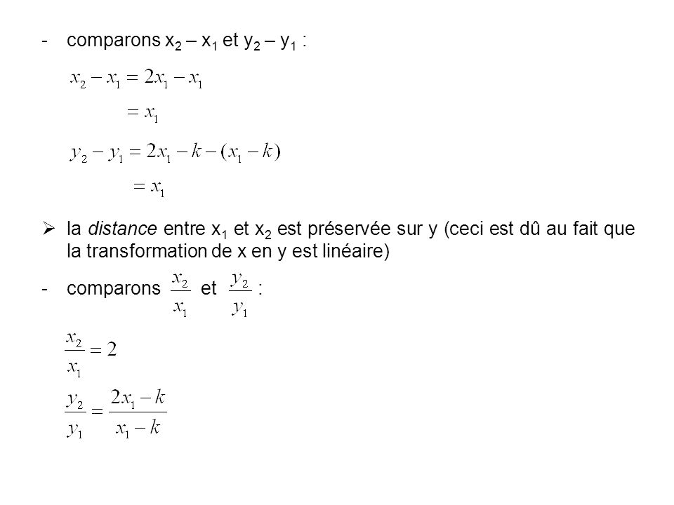 comparons x 2 – x 1 et y 2 – y 1 : la distance entre x 1 et x 2 est préservée sur y (ceci est dû au fait que la transformation de x en y est linéaire