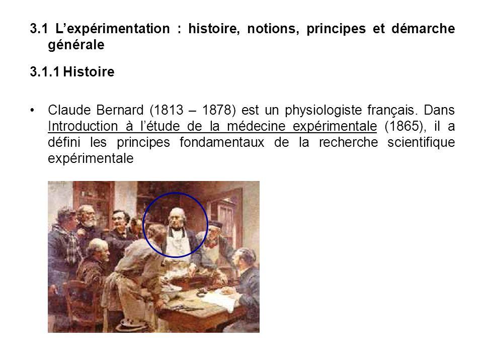 3.1 Lexpérimentation : histoire, notions, principes et démarche générale 3.1.1 Histoire Claude Bernard (1813 – 1878) est un physiologiste français. Da