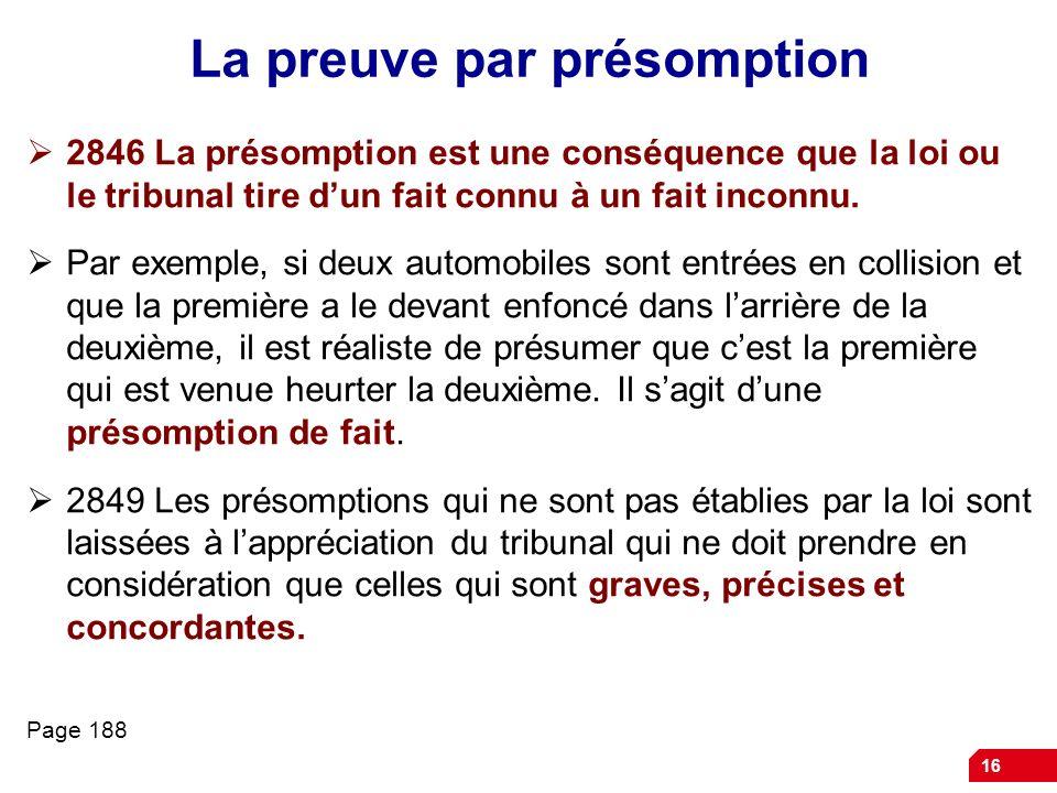 16 La preuve par présomption 2846 La présomption est une conséquence que la loi ou le tribunal tire dun fait connu à un fait inconnu. Par exemple, si