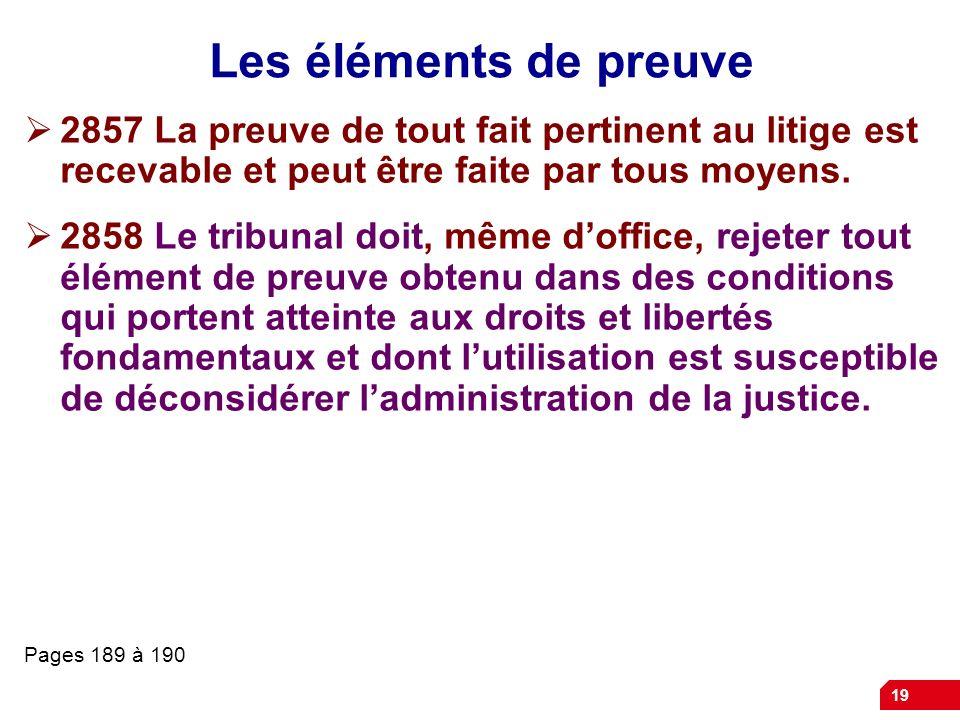 19 Les éléments de preuve 2857 La preuve de tout fait pertinent au litige est recevable et peut être faite par tous moyens. 2858 Le tribunal doit, mêm