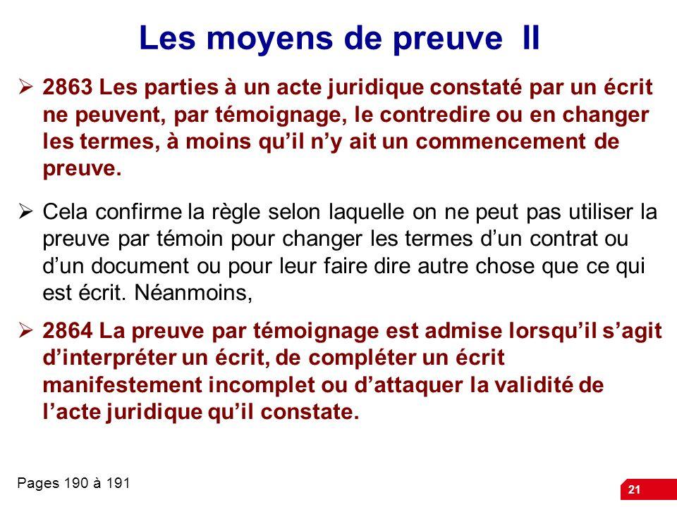 21 Les moyens de preuve II 2863 Les parties à un acte juridique constaté par un écrit ne peuvent, par témoignage, le contredire ou en changer les term