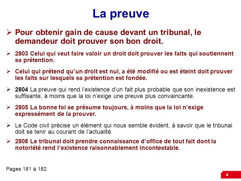 4 La preuve Pour obtenir gain de cause devant un tribunal, le demandeur doit prouver son bon droit. 2803 Celui qui veut faire valoir un droit doit pro