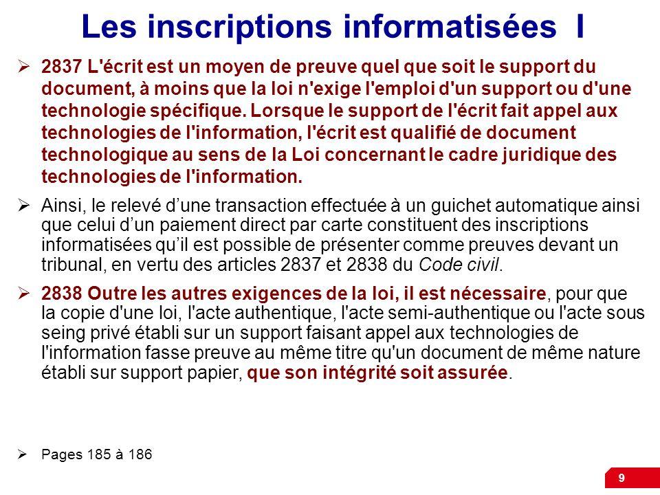 9 Les inscriptions informatisées I 2837 L'écrit est un moyen de preuve quel que soit le support du document, à moins que la loi n'exige l'emploi d'un