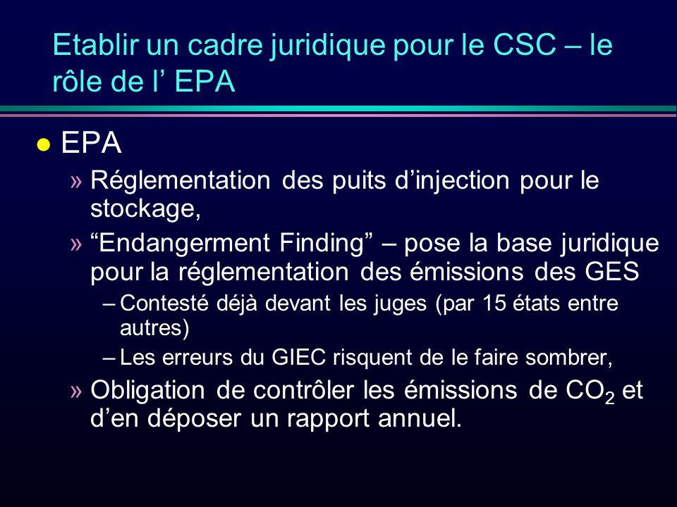 Etablir un cadre juridique pour le CSC – le rôle de l EPA l EPA »Réglementation des puits dinjection pour le stockage, »Endangerment Finding – pose la base juridique pour la réglementation des émissions des GES –Contesté déjà devant les juges (par 15 états entre autres) –Les erreurs du GIEC risquent de le faire sombrer, »Obligation de contrôler les émissions de CO 2 et den déposer un rapport annuel.