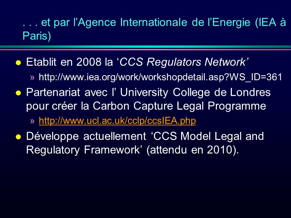 ... et par lAgence Internationale de lEnergie (IEA à Paris) l Etablit en 2008 la CCS Regulators Network »http://www.iea.org/work/workshopdetail.asp?WS