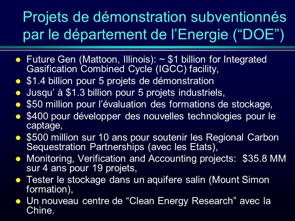 Projets de démonstration subventionnés par le département de lEnergie (DOE) l Future Gen (Mattoon, Illinois): ~ $1 billion for Integrated Gasification Combined Cycle (IGCC) facility, l $1.4 billion pour 5 projets de démonstration l Jusqu à $1.3 billion pour 5 projets industriels, l $50 million pour lévaluation des formations de stockage, l $400 pour développer des nouvelles technologies pour le captage, l $500 million sur 10 ans pour soutenir les Regional Carbon Sequestration Partnerships (avec les Etats), l Monitoring, Verification and Accounting projects: $35.8 MM sur 4 ans pour 19 projets, l Tester le stockage dans un aquifere salin (Mount Simon formation), l Un nouveau centre de Clean Energy Research avec la Chine.