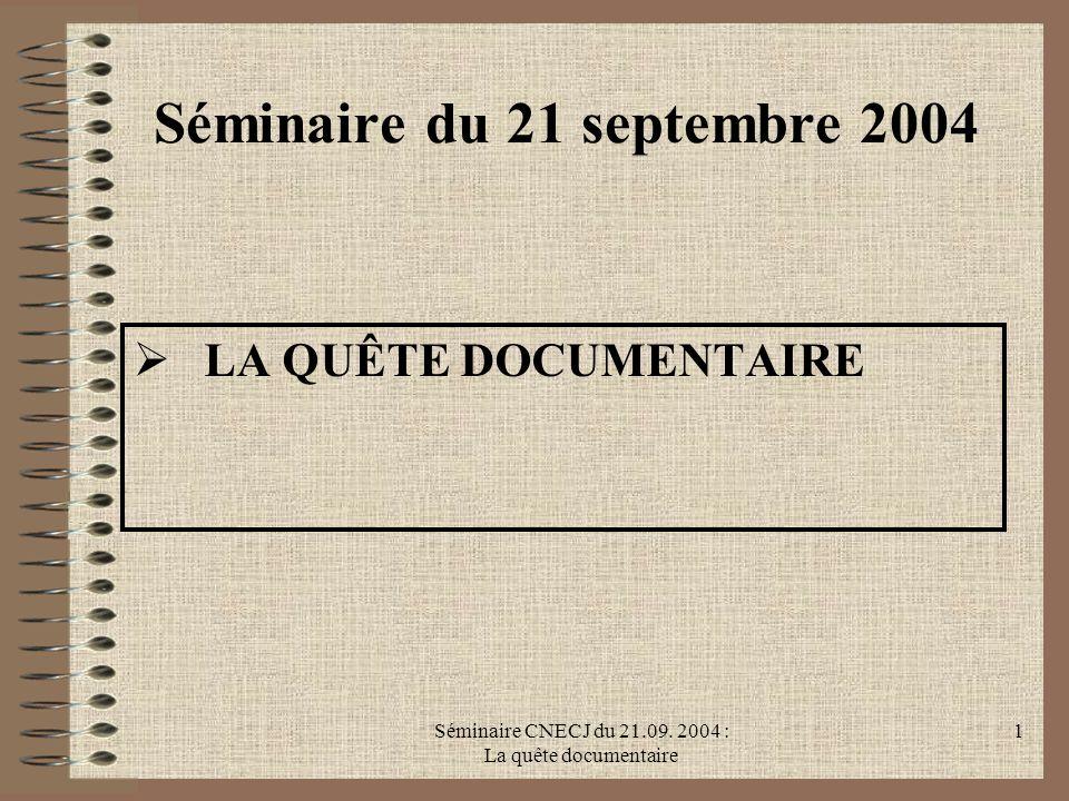 Séminaire CNECJ du 21.09. 2004 : La quête documentaire 1 Séminaire du 21 septembre 2004 LA QUÊTE DOCUMENTAIRE