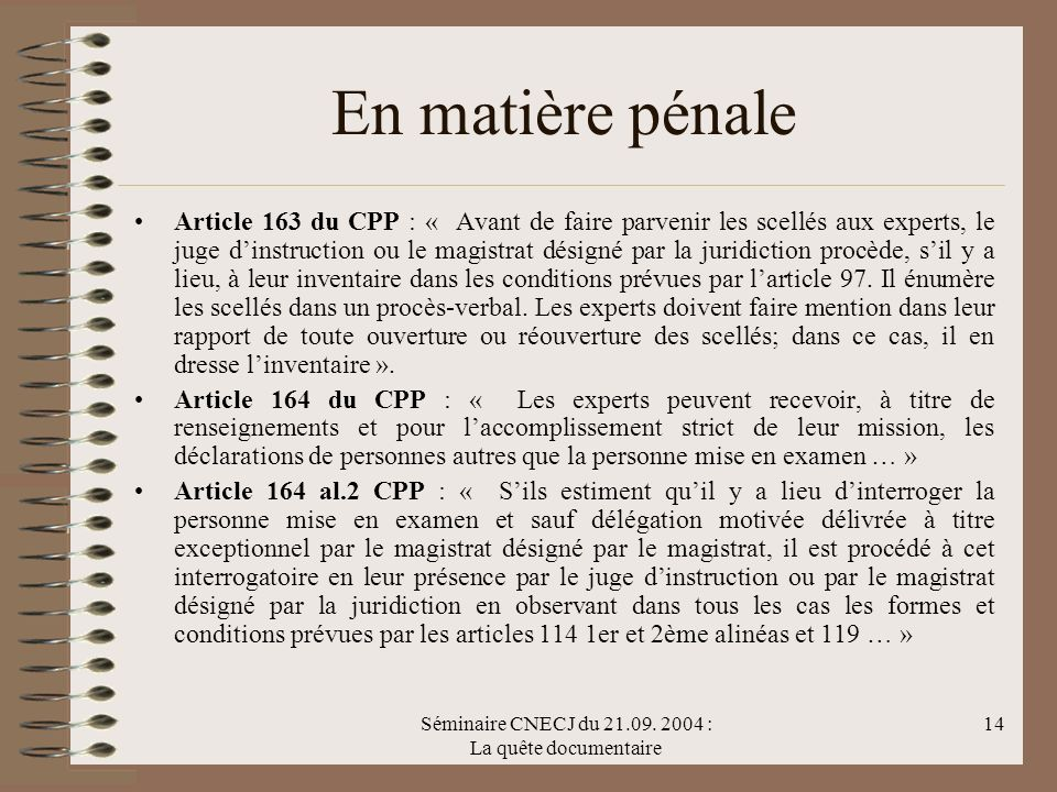Séminaire CNECJ du 21.09. 2004 : La quête documentaire 14 En matière pénale Article 163 du CPP : « Avant de faire parvenir les scellés aux experts, le