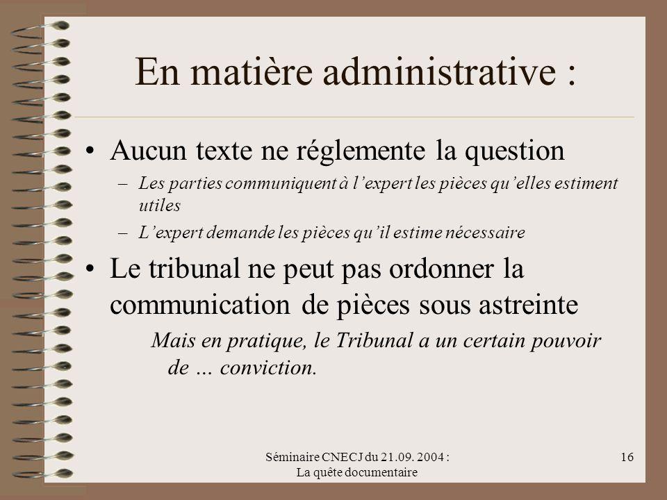 Séminaire CNECJ du 21.09. 2004 : La quête documentaire 16 En matière administrative : Aucun texte ne réglemente la question –Les parties communiquent