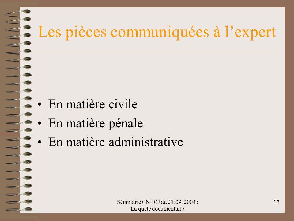 Séminaire CNECJ du 21.09. 2004 : La quête documentaire 17 Les pièces communiquées à lexpert En matière civile En matière pénale En matière administrat