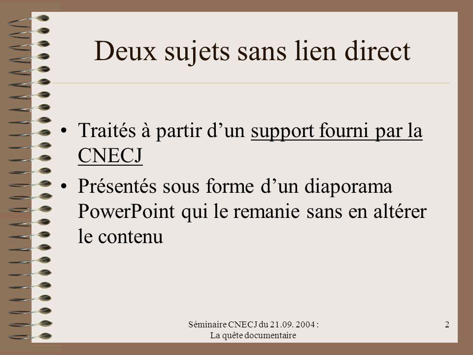 Séminaire CNECJ du 21.09. 2004 : La quête documentaire 2 Deux sujets sans lien direct Traités à partir dun support fourni par la CNECJ Présentés sous