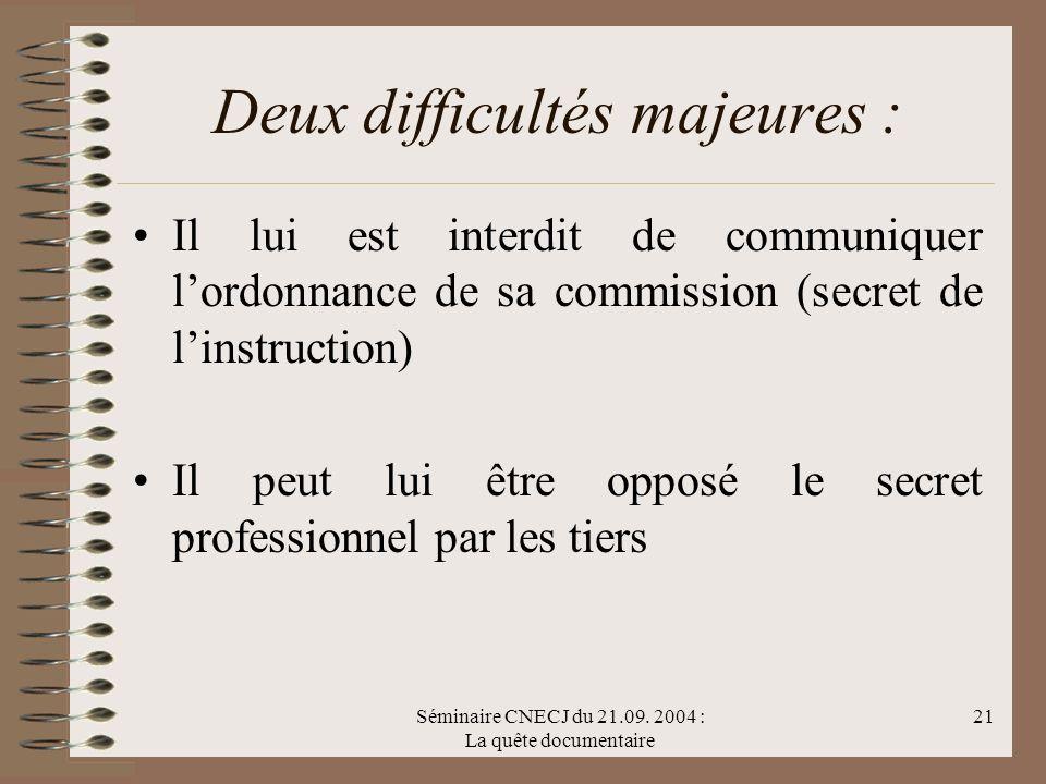 Séminaire CNECJ du 21.09. 2004 : La quête documentaire 21 Deux difficultés majeures : Il lui est interdit de communiquer lordonnance de sa commission