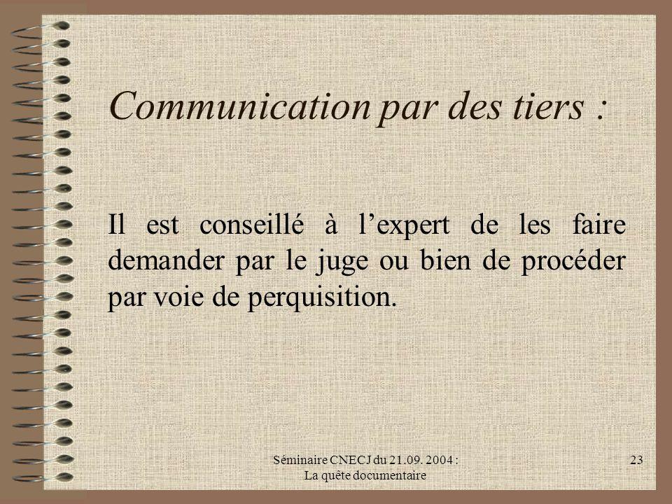 Séminaire CNECJ du 21.09. 2004 : La quête documentaire 23 Communication par des tiers : Il est conseillé à lexpert de les faire demander par le juge o