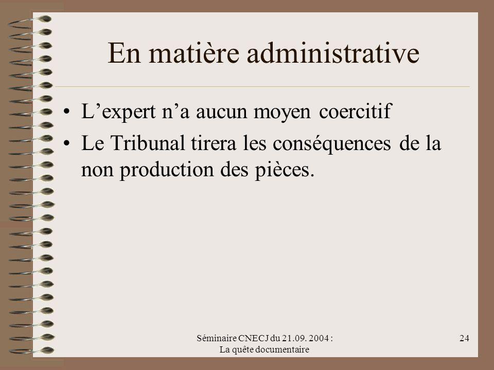 Séminaire CNECJ du 21.09. 2004 : La quête documentaire 24 En matière administrative Lexpert na aucun moyen coercitif Le Tribunal tirera les conséquenc