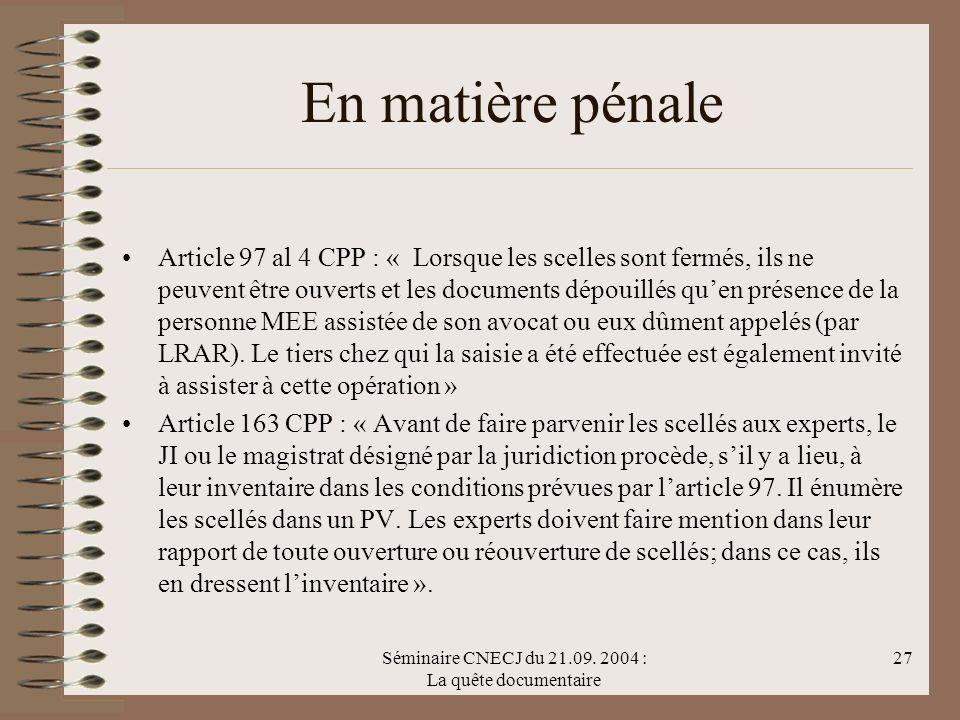 Séminaire CNECJ du 21.09. 2004 : La quête documentaire 27 En matière pénale Article 97 al 4 CPP : « Lorsque les scelles sont fermés, ils ne peuvent êt