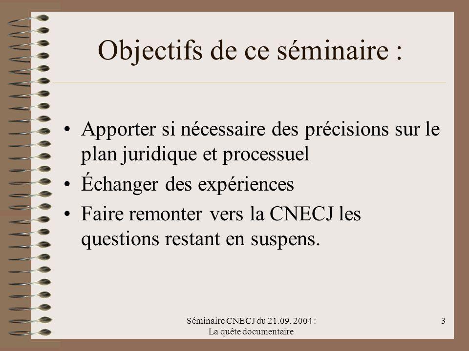 Séminaire CNECJ du 21.09. 2004 : La quête documentaire 3 Objectifs de ce séminaire : Apporter si nécessaire des précisions sur le plan juridique et pr