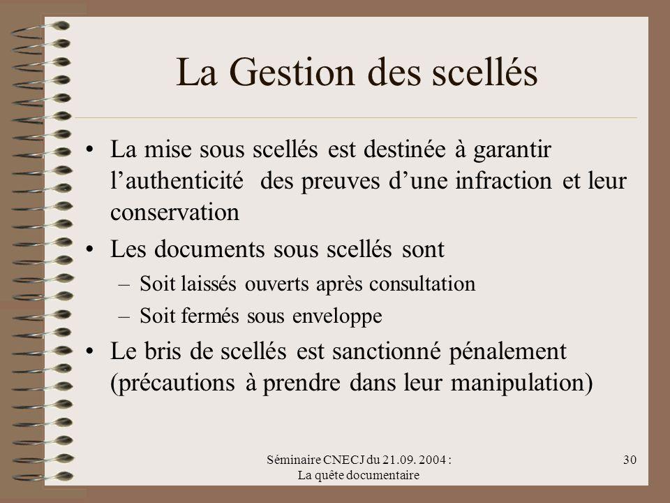 Séminaire CNECJ du 21.09. 2004 : La quête documentaire 30 La Gestion des scellés La mise sous scellés est destinée à garantir lauthenticité des preuve