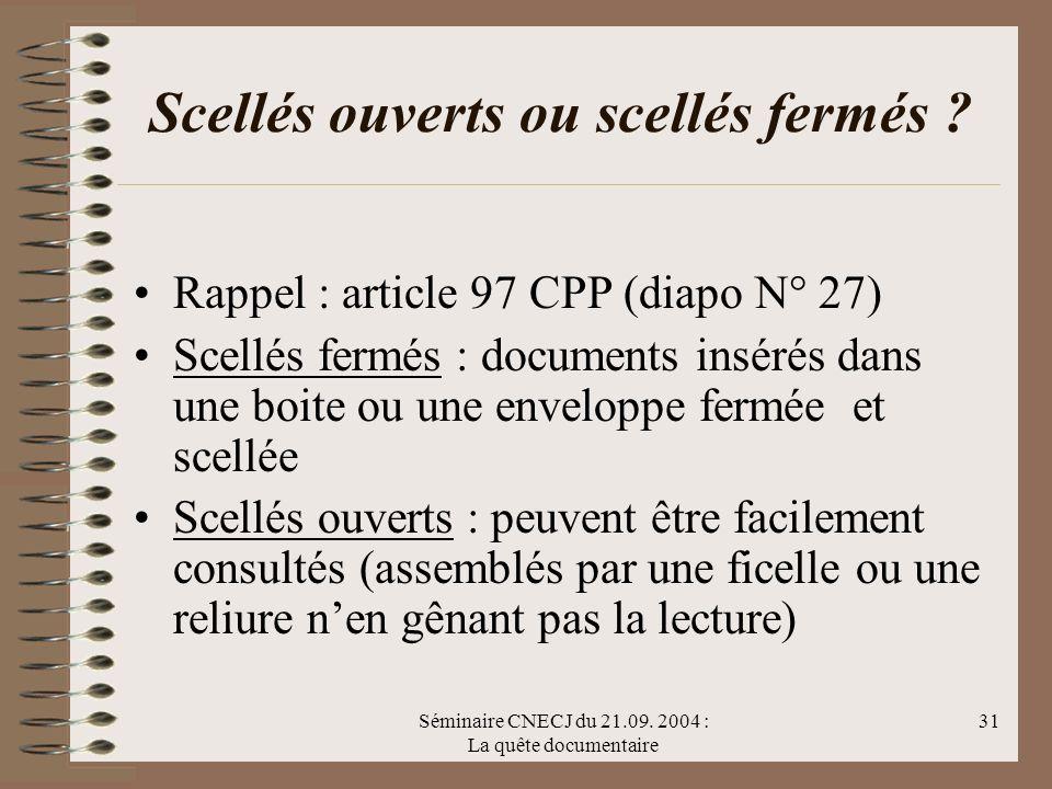 Séminaire CNECJ du 21.09. 2004 : La quête documentaire 31 Scellés ouverts ou scellés fermés ? Rappel : article 97 CPP (diapo N° 27) Scellés fermés : d