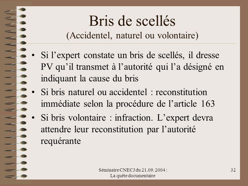 Séminaire CNECJ du 21.09. 2004 : La quête documentaire 32 Bris de scellés (Accidentel, naturel ou volontaire) Si lexpert constate un bris de scellés,