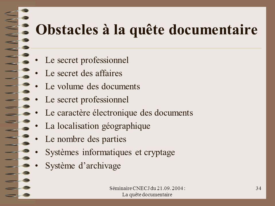 Séminaire CNECJ du 21.09. 2004 : La quête documentaire 34 Obstacles à la quête documentaire Le secret professionnel Le secret des affaires Le volume d