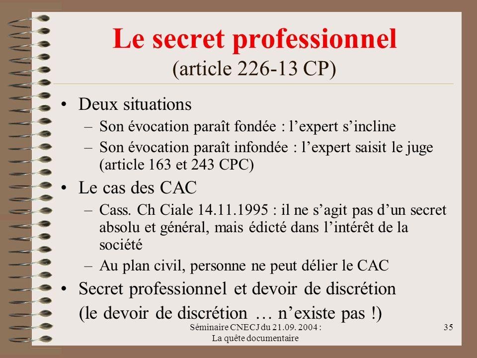Séminaire CNECJ du 21.09. 2004 : La quête documentaire 35 Le secret professionnel (article 226-13 CP) Deux situations –Son évocation paraît fondée : l