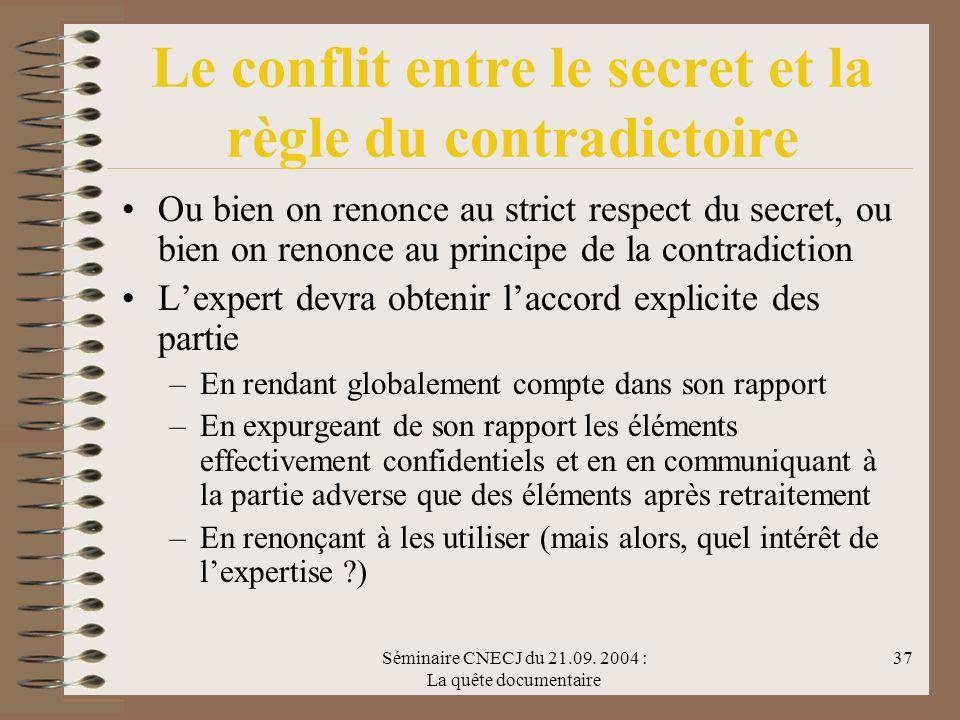 Séminaire CNECJ du 21.09. 2004 : La quête documentaire 37 Le conflit entre le secret et la règle du contradictoire Ou bien on renonce au strict respec