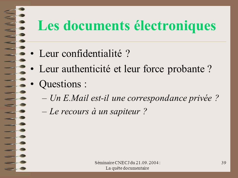 Séminaire CNECJ du 21.09. 2004 : La quête documentaire 39 Les documents électroniques Leur confidentialité ? Leur authenticité et leur force probante