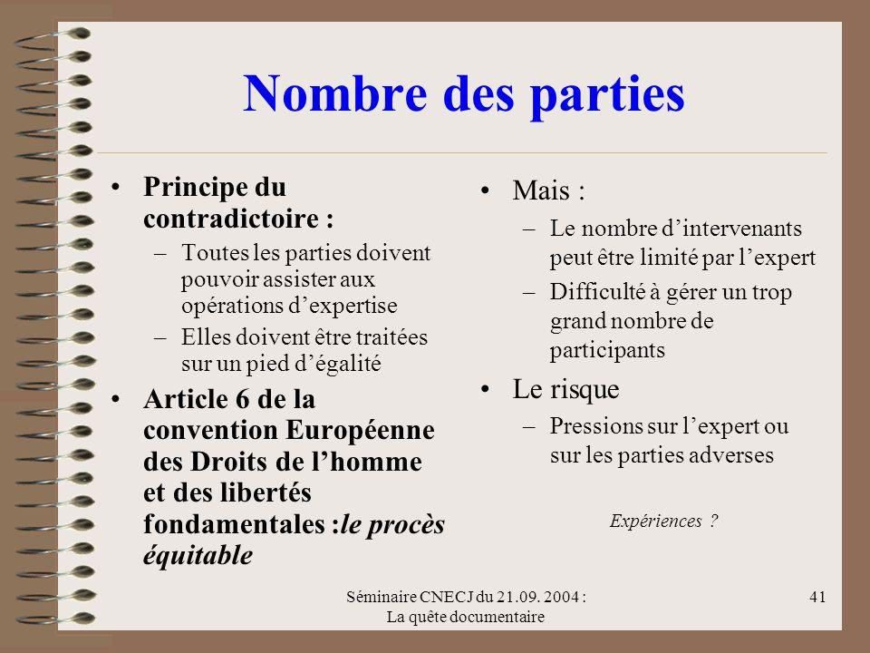 Séminaire CNECJ du 21.09. 2004 : La quête documentaire 41 Nombre des parties Principe du contradictoire : –Toutes les parties doivent pouvoir assister