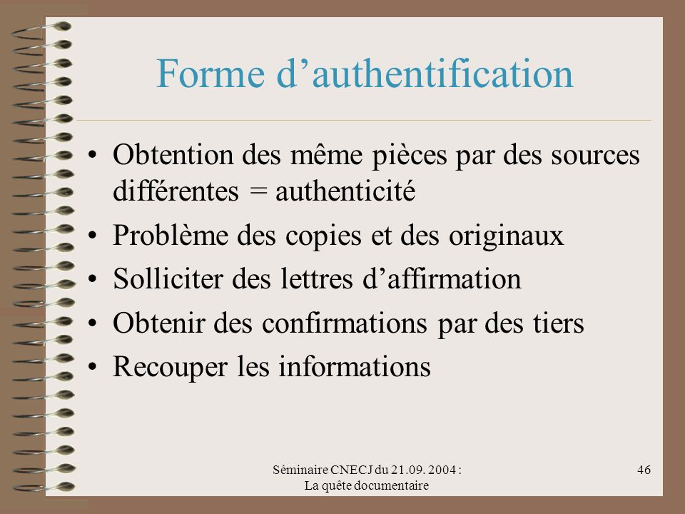 Séminaire CNECJ du 21.09. 2004 : La quête documentaire 46 Forme dauthentification Obtention des même pièces par des sources différentes = authenticité