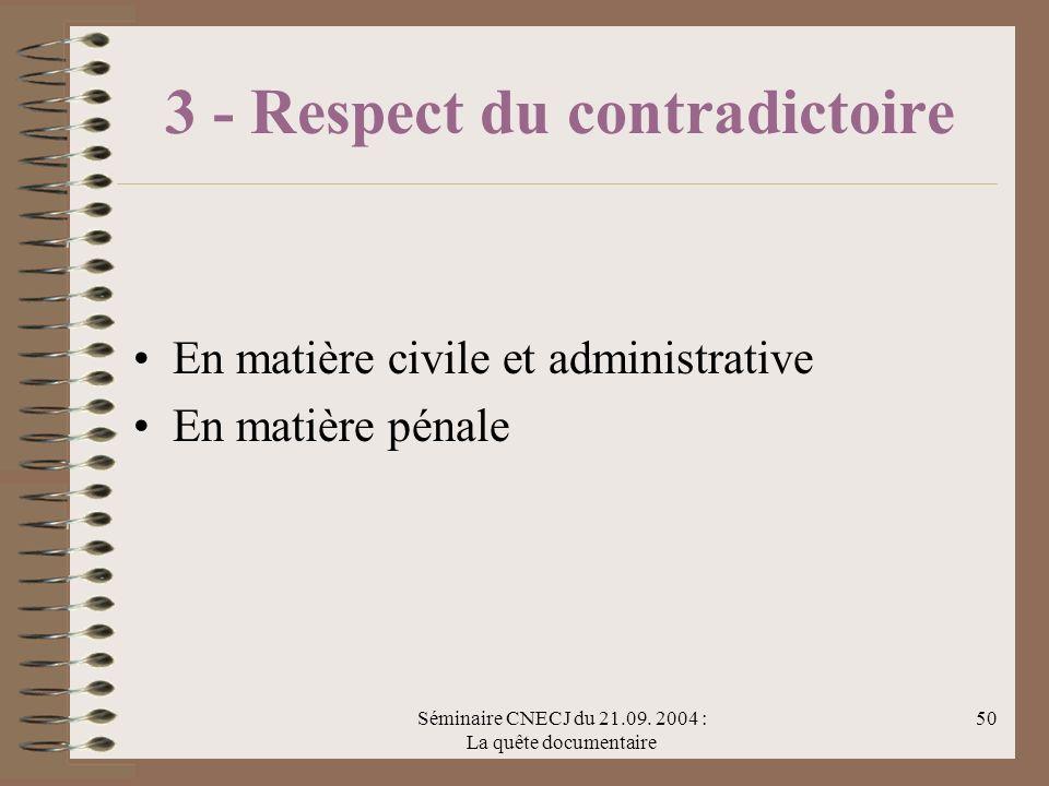 Séminaire CNECJ du 21.09. 2004 : La quête documentaire 50 3 - Respect du contradictoire En matière civile et administrative En matière pénale