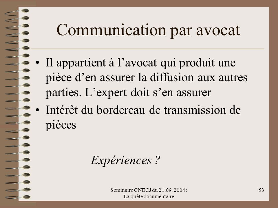 Séminaire CNECJ du 21.09. 2004 : La quête documentaire 53 Communication par avocat Il appartient à lavocat qui produit une pièce den assurer la diffus