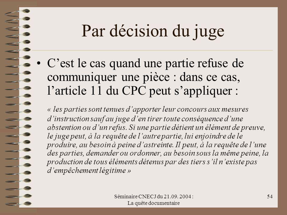 Séminaire CNECJ du 21.09. 2004 : La quête documentaire 54 Par décision du juge Cest le cas quand une partie refuse de communiquer une pièce : dans ce
