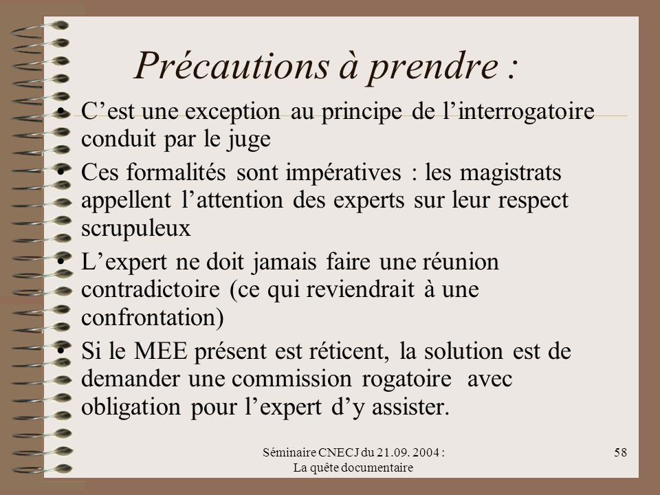 Séminaire CNECJ du 21.09. 2004 : La quête documentaire 58 Précautions à prendre : Cest une exception au principe de linterrogatoire conduit par le jug