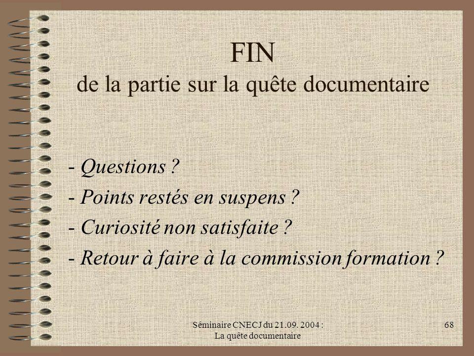 Séminaire CNECJ du 21.09. 2004 : La quête documentaire 68 FIN de la partie sur la quête documentaire - Questions ? - Points restés en suspens ? - Curi