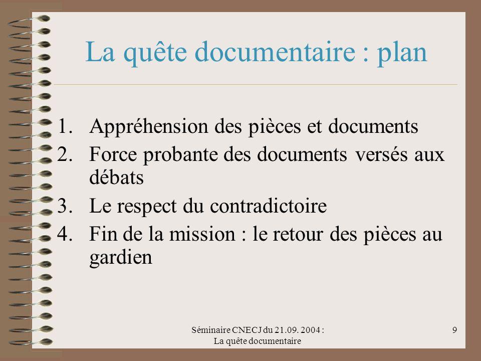 Séminaire CNECJ du 21.09. 2004 : La quête documentaire 9 La quête documentaire : plan 1.Appréhension des pièces et documents 2.Force probante des docu