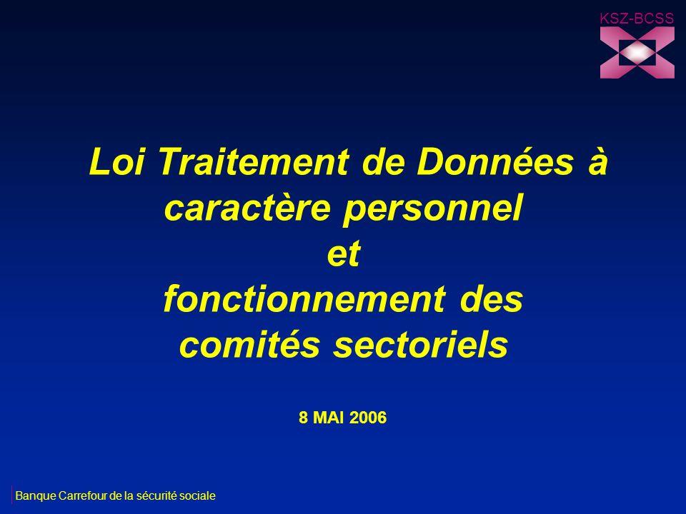 Loi Traitement de Données à caractère personnel et fonctionnement des comités sectoriels 8 MAI 2006 KSZ-BCSS Banque Carrefour de la sécurité sociale