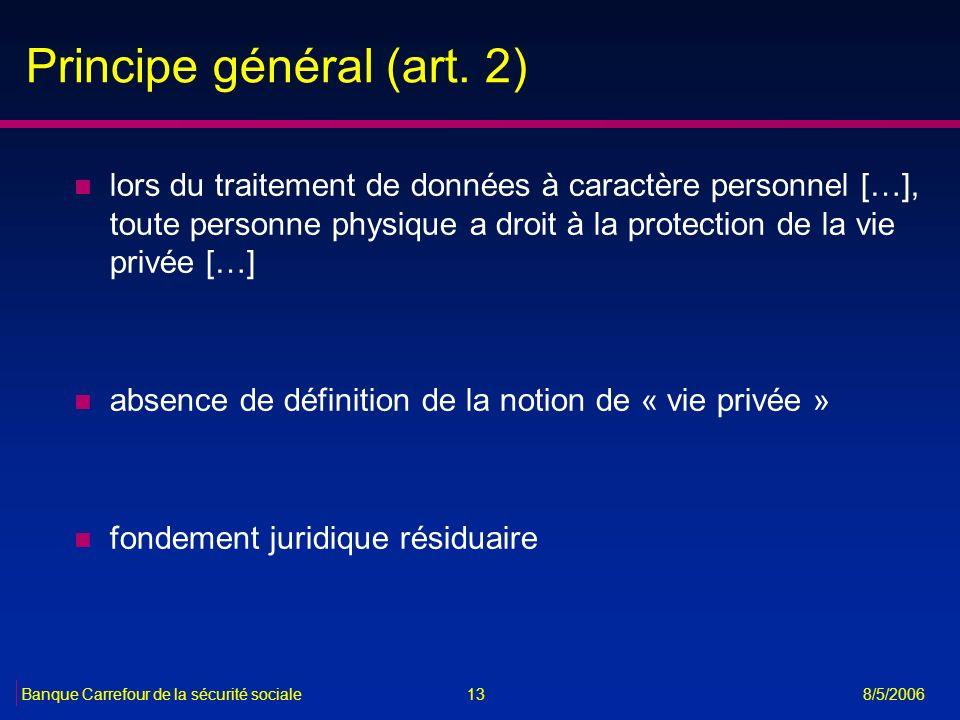 13Banque Carrefour de la sécurité sociale 8/5/2006 Principe général (art. 2) n lors du traitement de données à caractère personnel […], toute personne