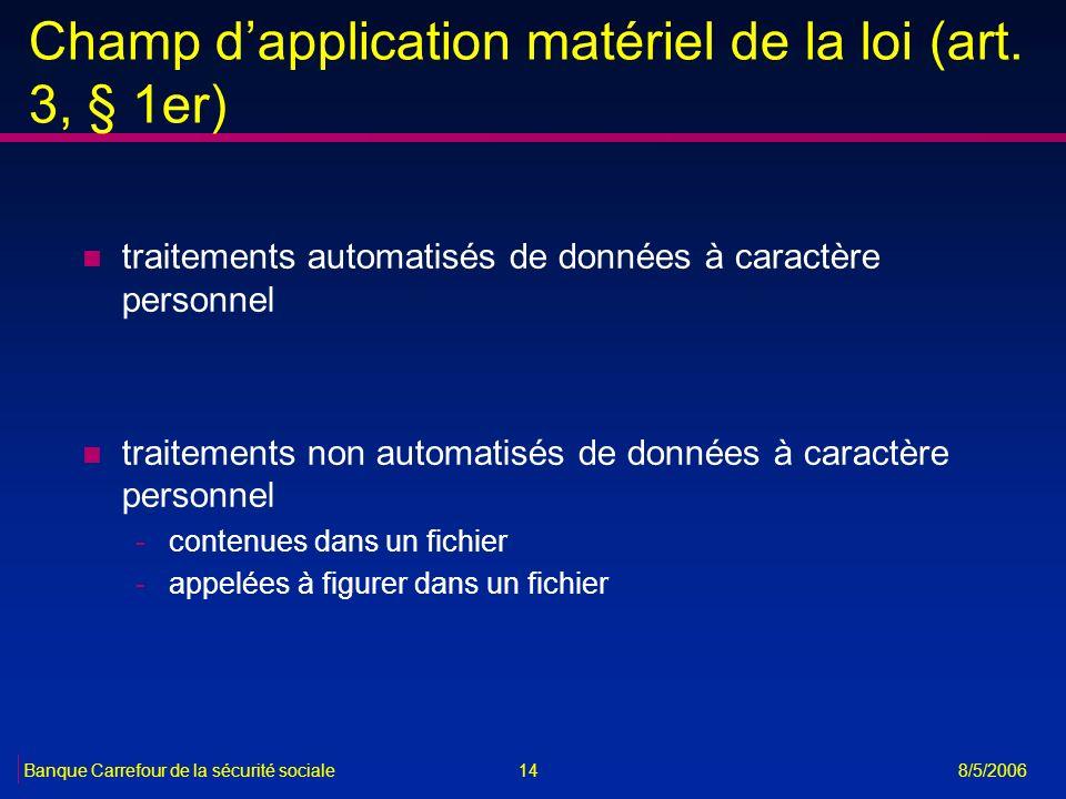 14Banque Carrefour de la sécurité sociale 8/5/2006 Champ dapplication matériel de la loi (art. 3, § 1er) n traitements automatisés de données à caract