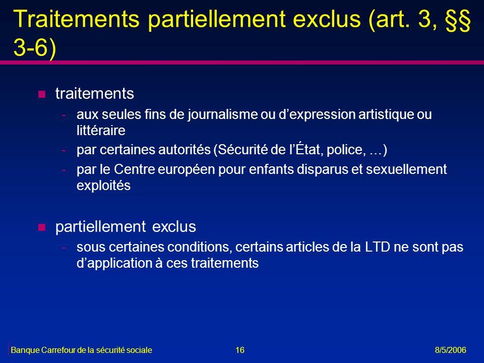 16Banque Carrefour de la sécurité sociale 8/5/2006 Traitements partiellement exclus (art. 3, §§ 3-6) n traitements -aux seules fins de journalisme ou