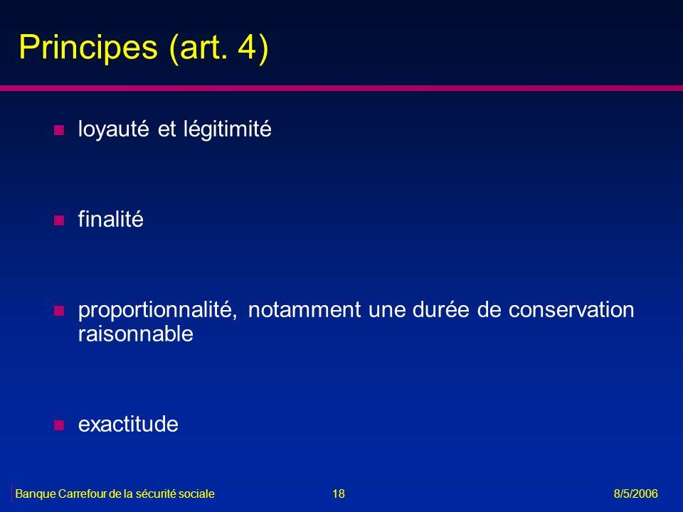18Banque Carrefour de la sécurité sociale 8/5/2006 Principes (art. 4) n loyauté et légitimité n finalité n proportionnalité, notamment une durée de co