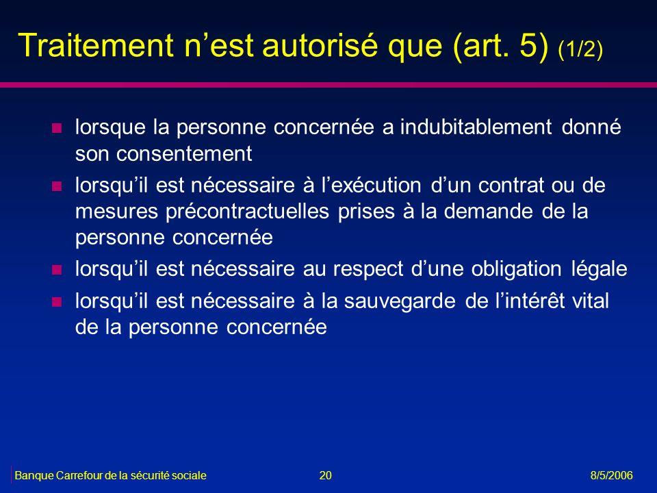 20Banque Carrefour de la sécurité sociale 8/5/2006 Traitement nest autorisé que (art. 5) (1/2) n lorsque la personne concernée a indubitablement donné
