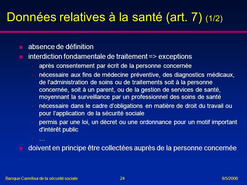 24Banque Carrefour de la sécurité sociale 8/5/2006 Données relatives à la santé (art. 7) (1/2) n absence de définition n interdiction fondamentale de