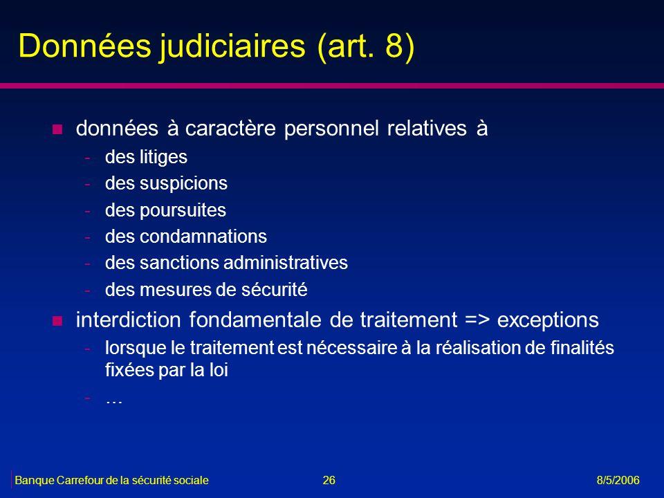 26Banque Carrefour de la sécurité sociale 8/5/2006 Données judiciaires (art. 8) n données à caractère personnel relatives à -des litiges -des suspicio