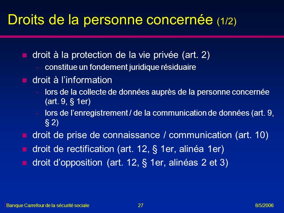 27Banque Carrefour de la sécurité sociale 8/5/2006 Droits de la personne concernée (1/2) n droit à la protection de la vie privée (art. 2) -constitue