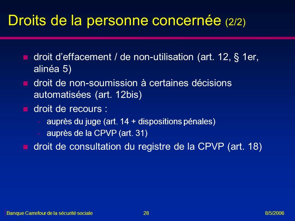 28Banque Carrefour de la sécurité sociale 8/5/2006 Droits de la personne concernée (2/2) n droit deffacement / de non-utilisation (art. 12, § 1er, ali