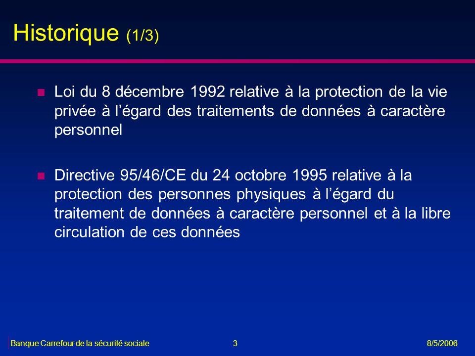 3Banque Carrefour de la sécurité sociale 8/5/2006 Historique (1/3) n Loi du 8 décembre 1992 relative à la protection de la vie privée à légard des tra