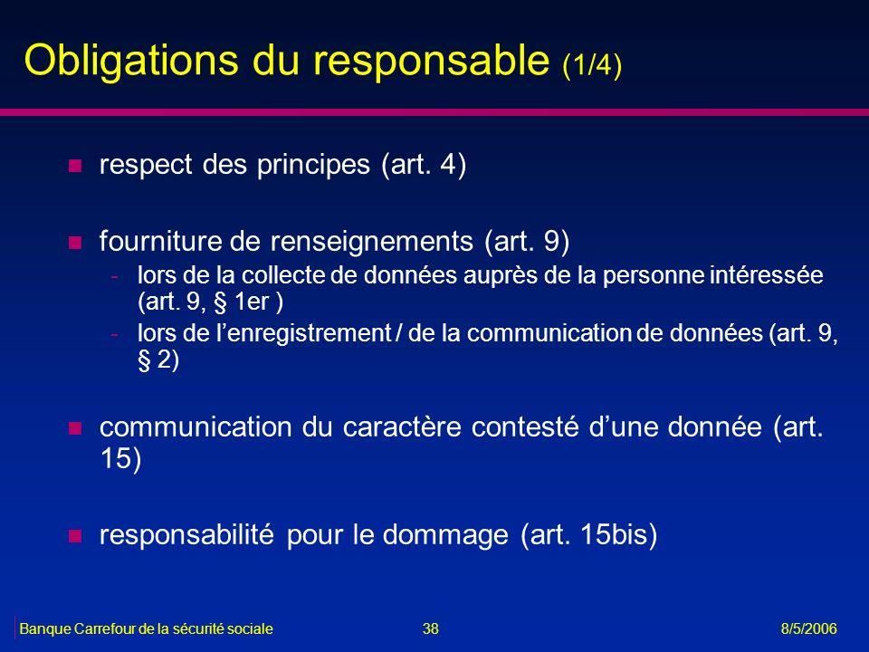 38Banque Carrefour de la sécurité sociale 8/5/2006 Obligations du responsable (1/4) n respect des principes (art. 4) n fourniture de renseignements (a
