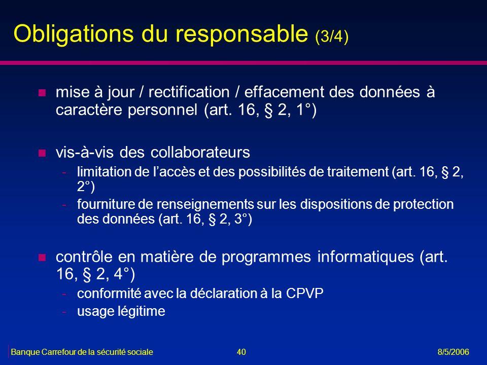 40Banque Carrefour de la sécurité sociale 8/5/2006 Obligations du responsable (3/4) n mise à jour / rectification / effacement des données à caractère