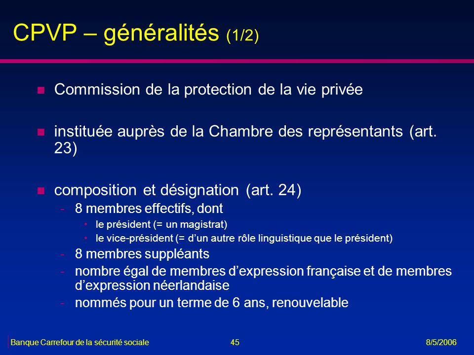 45Banque Carrefour de la sécurité sociale 8/5/2006 CPVP – généralités (1/2) n Commission de la protection de la vie privée n instituée auprès de la Ch
