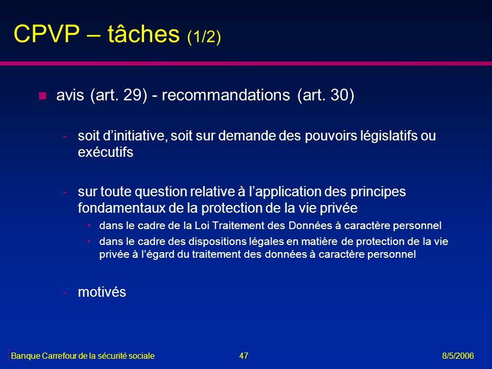 47Banque Carrefour de la sécurité sociale 8/5/2006 CPVP – tâches (1/2) n avis (art. 29) - recommandations (art. 30) -soit dinitiative, soit sur demand